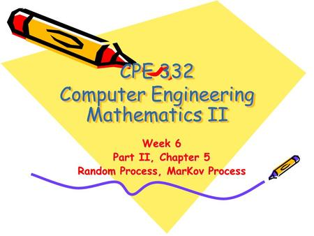 CPE 332 Computer Engineering Mathematics II Week 6 Part II, Chapter 5 Random Process, MarKov Process.