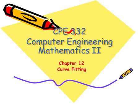 CPE 332 Computer Engineering Mathematics II Chapter 12 Curve Fitting.