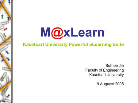 Kasetsart University Powerful eLearning Suite Suthee Jia Faculty of Engineering Kasetsart University 9 Auguest 2005.