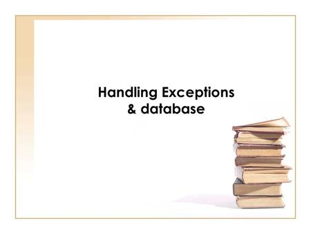 Handling Exceptions & database. Chapter Objectives See how a try/catch block is used to handle exceptions Discover how to throw and rethrow an exception.