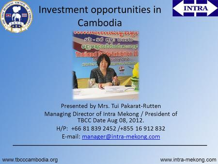 Investment opportunities in Cambodia Presented by Mrs. Tui Pakarat-Rutten Managing Director of Intra Mekong / President of TBCC Date Aug 08, 2012. H/P: