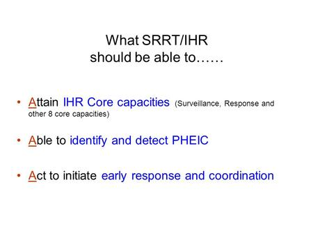 What SRRT/IHR should be able to…… Attain IHR Core capacities (Surveillance, Response and other 8 core capacities) Able to identify and detect PHEIC Act.