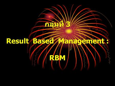 กลุ่มที่ 3 Result Based Management : RBM