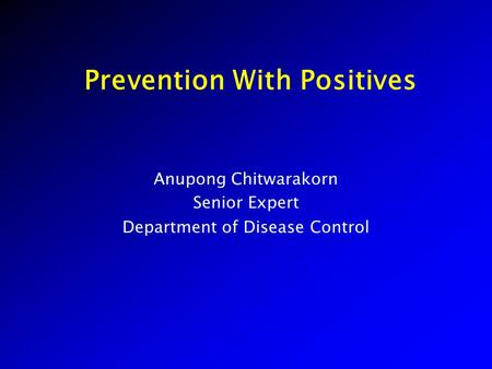 Prevention With Positives Anupong Chitwarakorn Senior Expert Department of Disease Control.