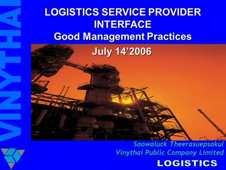 LOGISTICS SERVICE PROVIDER INTERFACE Good Management Practices July 14'2006 Saowaluck Theerasuepsakul Vinythai Public Company Limited.