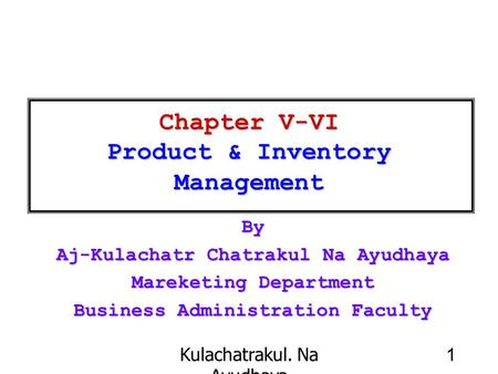 Kulachatrakul. Na Ayudhaya 1 Chapter V-VI Product & Inventory Management By Aj-Kulachatr Chatrakul Na Ayudhaya Mareketing Department Business Administration.