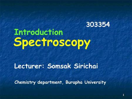 1 Spectroscopy Introduction 303354 Lecturer: Somsak Sirichai Chemistry department, Burapha University.