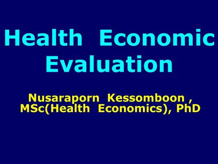 Health Economic Evaluation Nusaraporn Kessomboon, MSc(Health Economics), PhD.