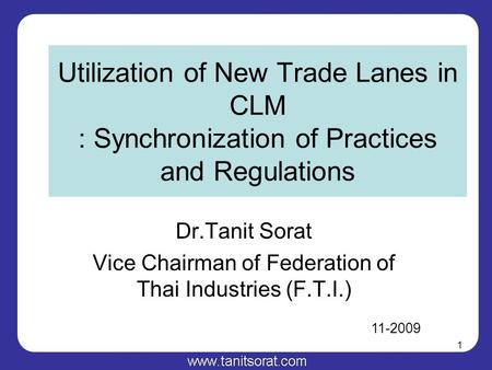 1 Utilization of New Trade Lanes in CLM : Synchronization of Practices and Regulations Dr.Tanit Sorat Vice Chairman of Federation of Thai Industries (F.T.I.)
