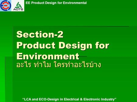 "EE Product Design for Environmental ""LCA and ECO-Design in Electrical & Electronic Industry"" Section-2 Product Design for Environment อะไร ทำไม ใครทำอะไรบ้าง."