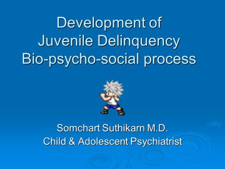 Development of Juvenile Delinquency Bio-psycho-social process Somchart Suthikarn M.D. Child & Adolescent Psychiatrist.