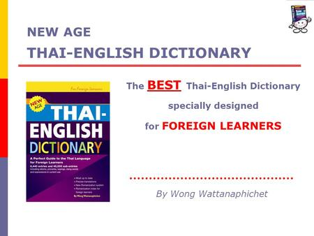 NEW AGE THAI-ENGLISH DICTIONARY The BEST Thai-English Dictionary specially designed for FOREIGN LEARNERS By Wong Wattanaphichet.