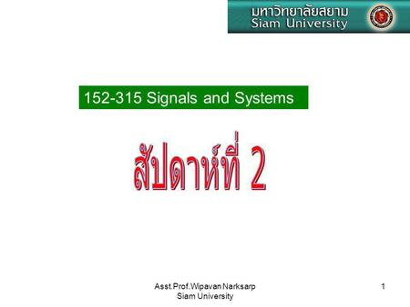 Asst.Prof.Wipavan Narksarp Siam University 1 152-315 Signals and Systems.