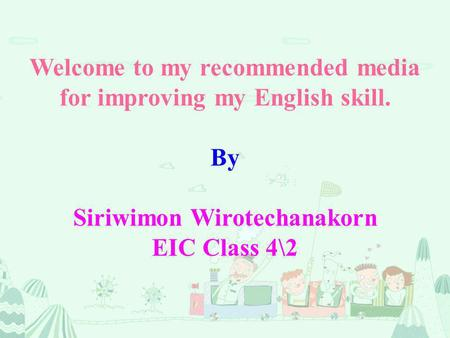 Welcome to my recommended media for improving my English skill. By Siriwimon Wirotechanakorn EIC Class 4\2.