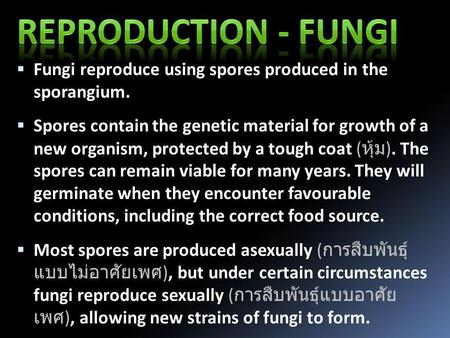  Fungi reproduce using spores produced in the sporangium.  Spores contain the genetic material for growth of a new organism, protected by a tough coat.