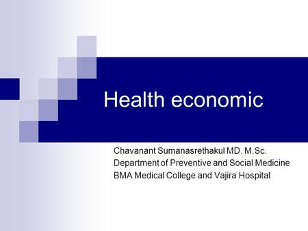 Health economic Chavanant Sumanasrethakul MD. M.Sc. Department of Preventive and Social Medicine BMA Medical College and Vajira Hospital.