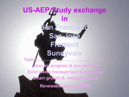 US-AEP Study exchange in San Francisco San Jose Fremont Sunnyvale Topics………………………………………… clean air program & eco-tourism Solid waste management & recycling.