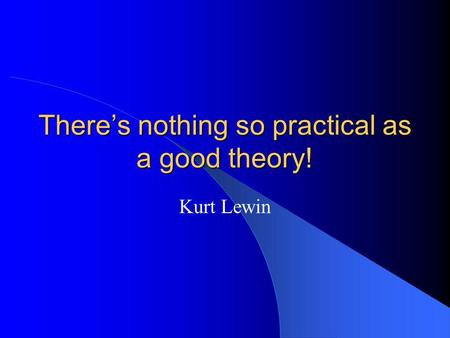 There's nothing so practical as a good theory! Kurt Lewin.
