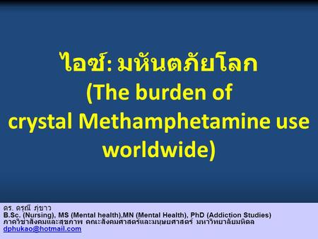 ไอซ์ : มหันตภัยโลก (The burden of crystal Methamphetamine use worldwide) ดร. ดรุณี ภุ่ขาว B.Sc. (Nursing), MS (Mental health),MN (Mental Health), PhD (Addiction.