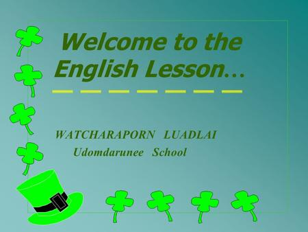 Welcome to the English Lesson … WATCHARAPORN LUADLAI Udomdarunee School.