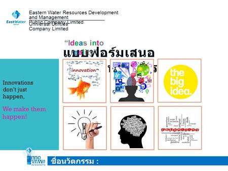 "Eastern Water Resources Development and Management Public Company Limited IDEA ""Ideas into reality"" ชื่อนวัตกรรม : Universal Utilities Company Limited."
