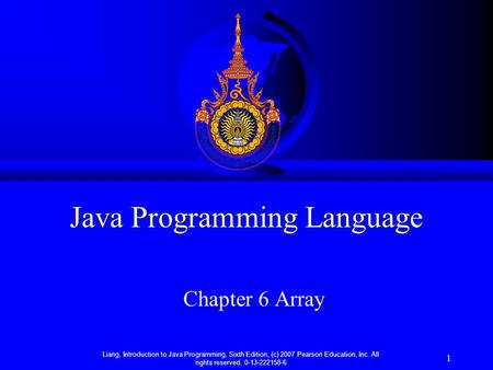 Liang, Introduction to Java Programming, Sixth Edition, (c) 2007 Pearson Education, Inc. All rights reserved. 0-13-222158-6 1 Java Programming Language.