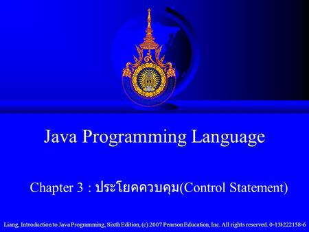 Liang, Introduction to Java Programming, Sixth Edition, (c) 2007 Pearson Education, Inc. All rights reserved. 0-13-222158-61 Java Programming Language.