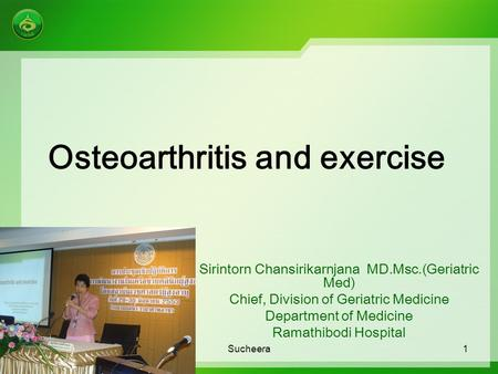 Osteoarthritis and exercise Sirintorn Chansirikarnjana MD.Msc.(Geriatric Med) Chief, Division of Geriatric Medicine Department of Medicine Ramathibodi.