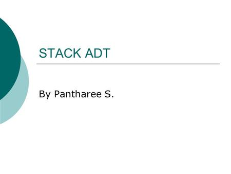 STACK ADT By Pantharee S.. Stack Model  A list with the restriction that insertions deletions can be performed in only one position (LIFO)  Push – insert.
