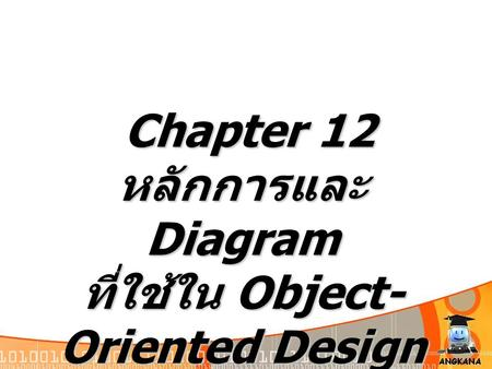 Chapter 12 Chapter 12 หลักการและ Diagram ที่ใช้ใน Object- Oriented Design.