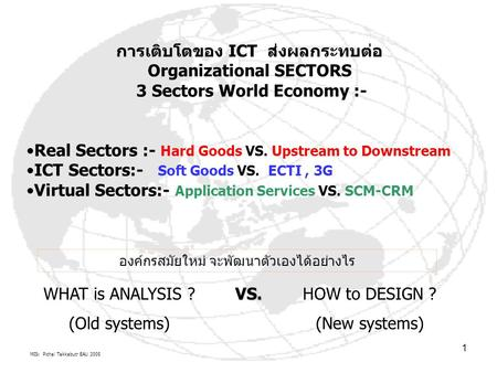 MIS: Pichai Takkabutr EAU 2005 1 การเติบโตของ ICT ส่งผลกระทบต่อ Organizational SECTORS 3 Sectors World Economy :- Real Sectors :- Hard Goods VS. Upstream.