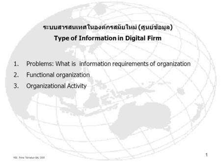 MIS: Pichai Takkabutr EAU 2005 1 ระบบสารสนเทศในองค์กรสมัยใหม่ (ศูนย์ข้อมูล) Type of Information in Digital Firm 1.Problems: What is information requirements.