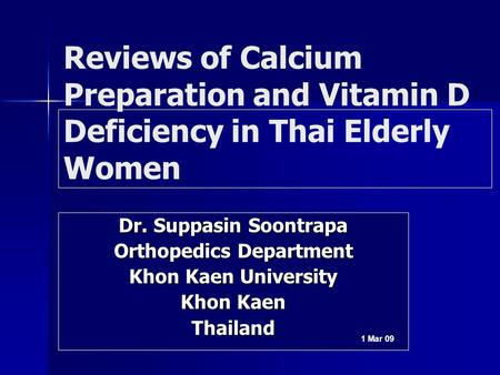 Dr. Suppasin Soontrapa Orthopedics Department Khon Kaen University Khon Kaen Thailand 1 Mar 09 Reviews of Calcium Preparation and Vitamin D Deficiency.