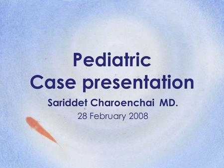 Pediatric Case presentation Sariddet Charoenchai MD. 28 February 2008.