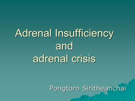 Adrenal Insufficiency and adrenal crisis Pongtorn Siritheanchai.
