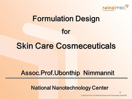 1 Formulation Design for Skin Care Cosmeceuticals Assoc.Prof.Ubonthip Nimmannit National Nanotechnology Center.