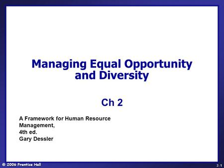© 2006 Prentice Hall - 1 2- 1 Managing Equal Opportunity and Diversity Ch 2 A Framework for Human Resource Management, 4th ed. Gary Dessler.