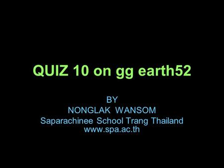 QUIZ 10 on gg earth52 BY NONGLAK WANSOM Saparachinee School Trang Thailand www.spa.ac.th.