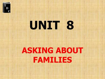 UNIT 8 ASKING ABOUT FAMILIES.