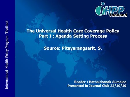 International Health Policy Program -Thailand Reader : Hathaichanok Sumalee Presented in Journal Club 22/10/10 The Universal Health Care Coverage Policy.