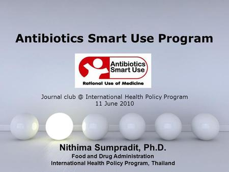 Page 1 Antibiotics Smart Use Program Nithima Sumpradit, Ph.D. Food and Drug Administration International Health Policy Program, Thailand Journal