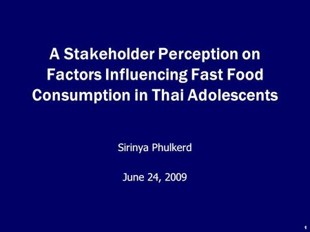 1 A Stakeholder Perception on Factors Influencing Fast Food Consumption in Thai Adolescents Sirinya Phulkerd June 24, 2009 Sirinya Phulkerd June 24, 2009.