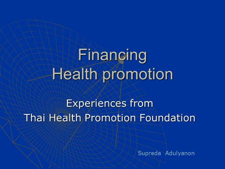 Financing Health promotion Experiences from Thai Health Promotion Foundation Supreda Adulyanon.