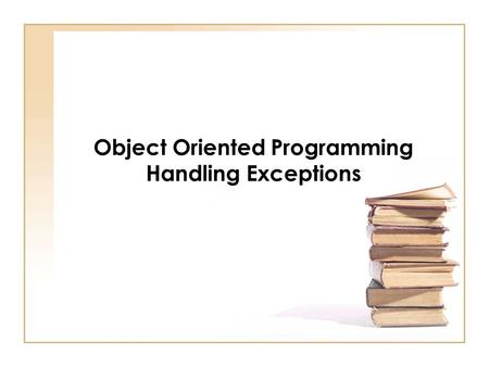 Object Oriented Programming Handling Exceptions. Chapter Objectives See how a try/catch block is used to handle exceptions Discover how to throw and rethrow.