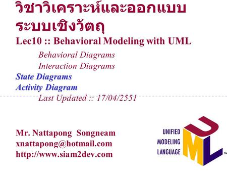 วิชาวิเคราะห์และออกแบบระบบเชิงวัตถุ Lec10 :: Behavioral Modeling with UML 	Behavioral Diagrams 	Interaction Diagrams State Diagrams Activity Diagram 	Last.