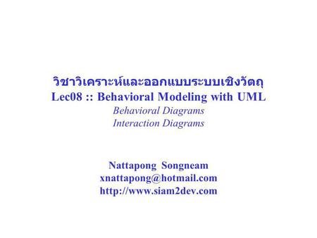 วิชาวิเคราะห์และออกแบบระบบเชิงวัตถุ Lec08 :: Behavioral Modeling with UML Behavioral Diagrams Interaction Diagrams Nattapong Songneam xnattapong@hotmail.com.