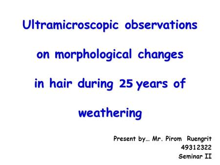 Ultramicroscopic observations on morphological changes in hair during 25 years of weathering Present by… Mr. Pirom Ruengrit 49312322 Seminar II.