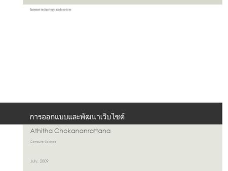 การออกแบบและพัฒนาเว็บไซต์ Athitha Chokananrattana Computer Science July, 2009 Internet technology and services.