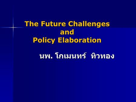The Future Challenges and Policy Elaboration นพ. โกเมนทร์ ทิวทอง.