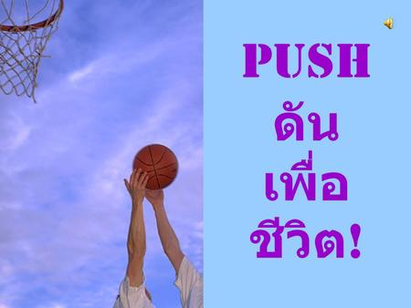 ♫ Turn on your speakers! CLICK TO ADVANCE SLIDES Push ดัน เพื่อ ชีวิต !